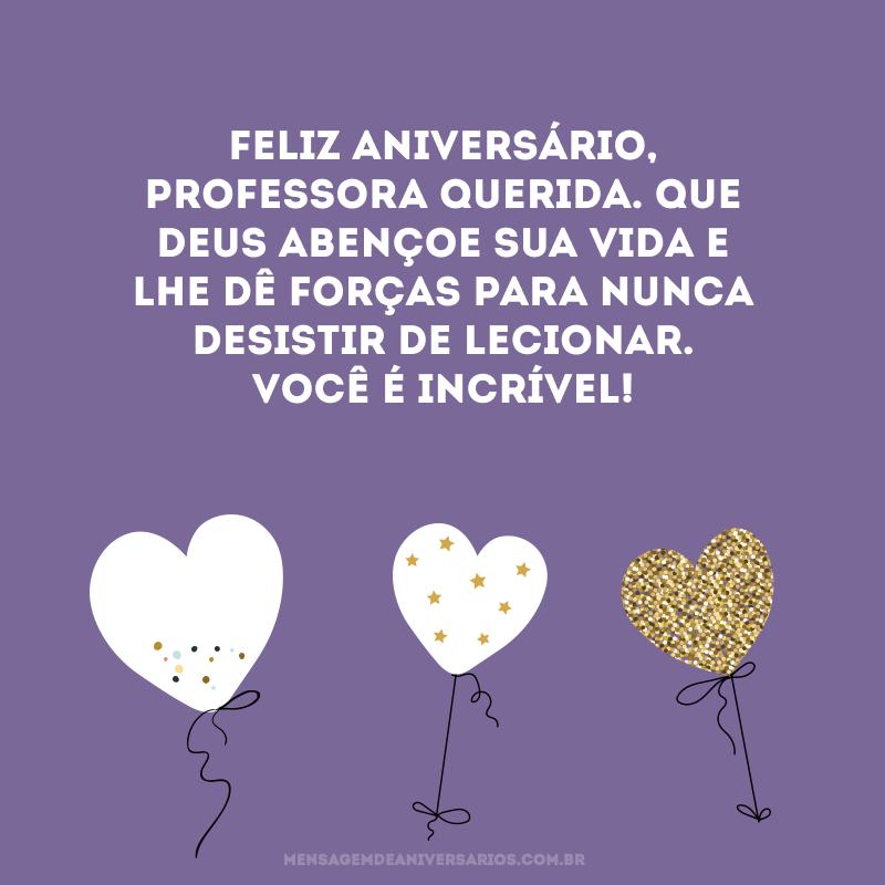Feliz aniversário, professora querida. Que Deus abençoe sua vida e lhe dê forças para nunca desistir de lecionar. Você é incrível!