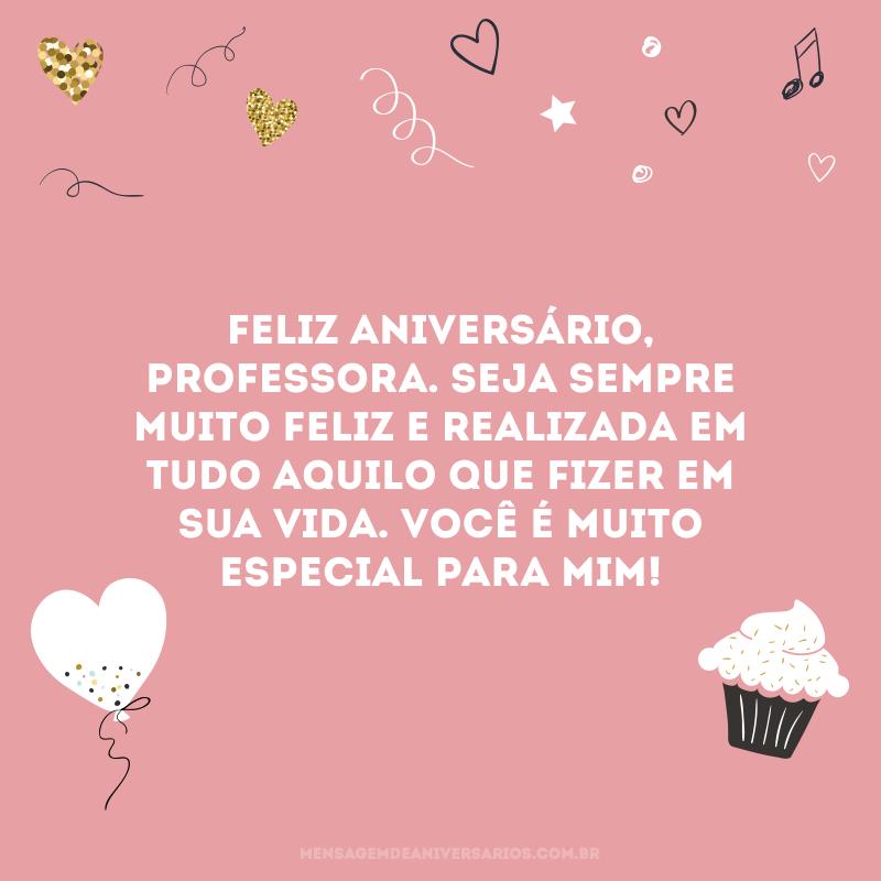 Feliz aniversário, professora. Seja sempre muito feliz e realizada em tudo aquilo que fizer em sua vida. Você é muito especial para mim!