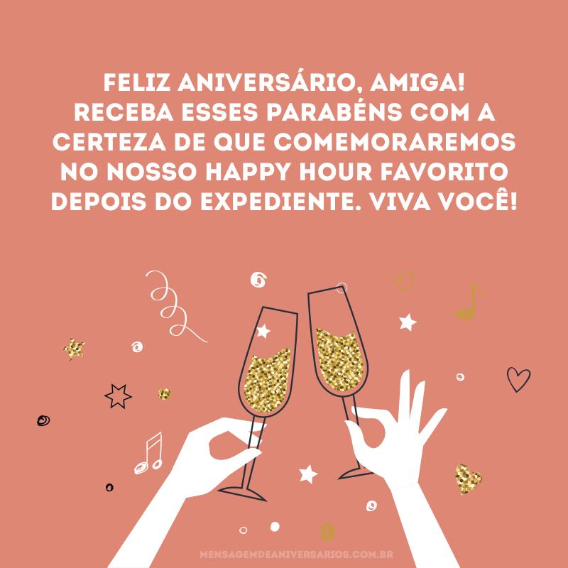 Feliz aniversário, amiga! Receba esses parabéns com a certeza de que comemoraremos no nosso Happy Hour favorito depois do expediente. Viva você!