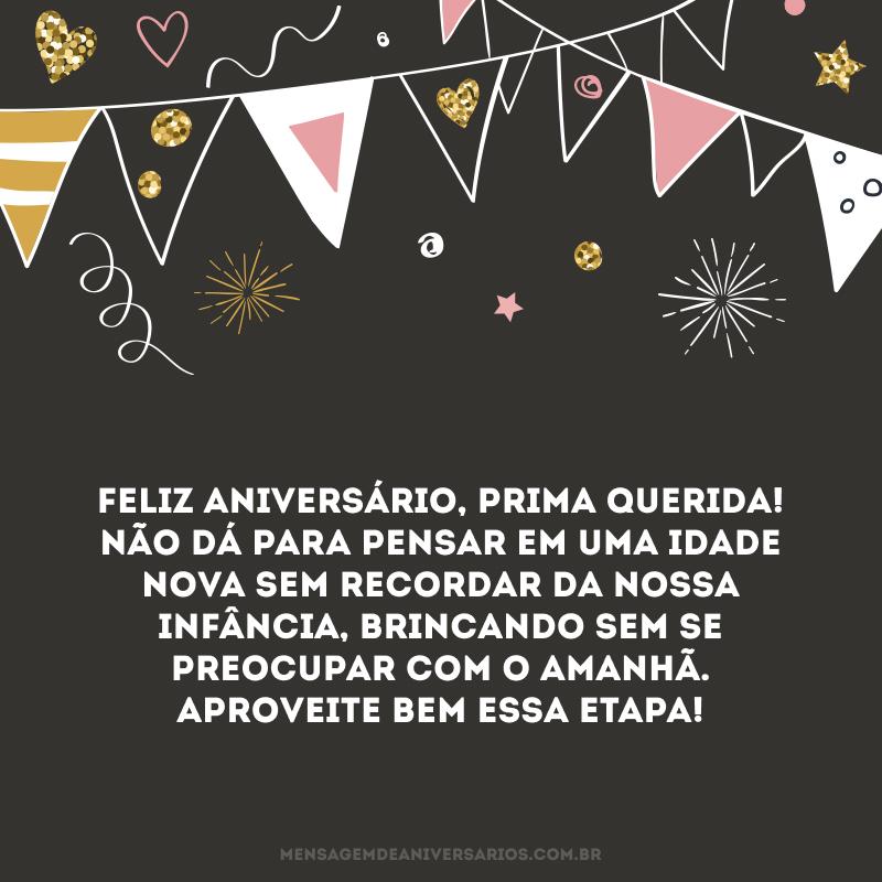 Feliz aniversário, prima querida! Não dá para pensar em uma idade nova sem recordar da nossa infância, brincando sem se preocupar com o amanhã. Aproveite bem essa etapa!
