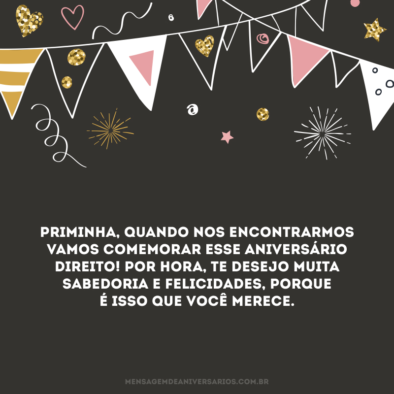 Priminha, quando nos encontrarmos vamos comemorar esse aniversário direito! Por hora, te desejo muita sabedoria e felicidades, porque é isso que você merece.