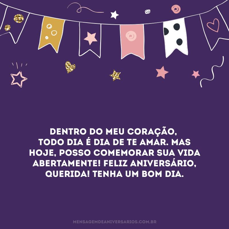 Dentro do meu coração, todo dia é dia de te amar. Mas hoje, posso comemorar sua vida abertamente! Feliz aniversário, querida! Tenha um bom dia.
