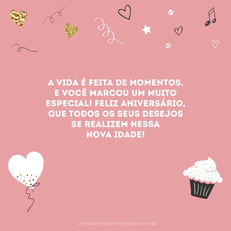 A vida é feita de momentos, e você marcou um muito especial! Feliz aniversário, que todos os seus desejos se realizem nessa nova idade!