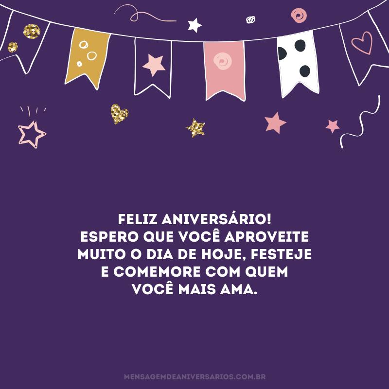 Feliz aniversário! Espero que você aproveite muito o dia de hoje, festeje e comemore com quem você mais ama.
