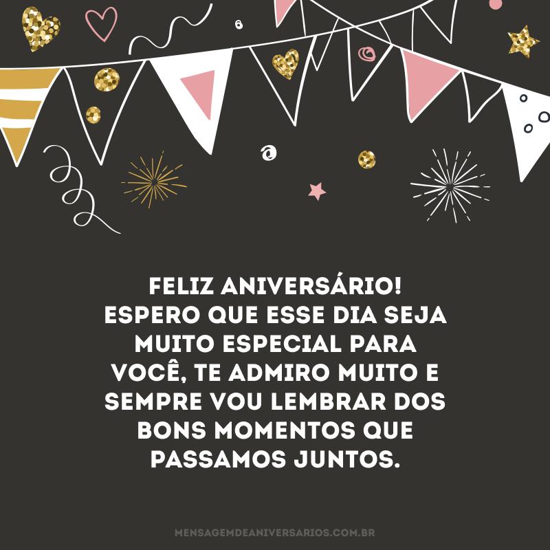 Feliz aniversário! Espero que esse dia seja muito especial para você, te admiro muito e sempre vou lembrar dos bons momentos que passamos juntos.