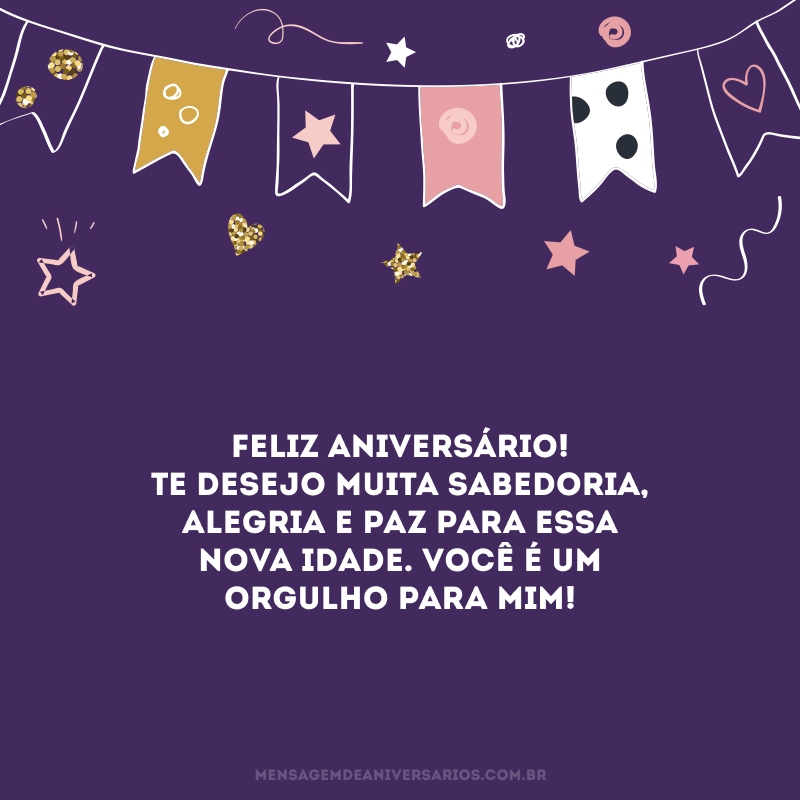 Feliz aniversário! Te desejo muita sabedoria, alegria e paz para essa nova idade. Você é um orgulho para mim!