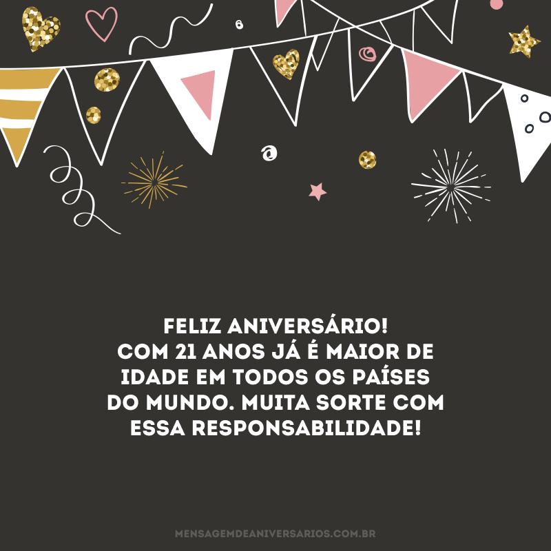 Feliz aniversário! Com 21 anos já é maior de idade em todos os países do mundo. Muita sorte com essa responsabilidade!