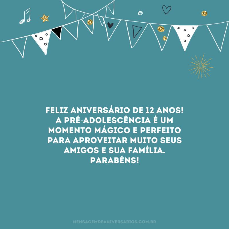 Feliz aniversário de 12 anos! A pré-adolescência é um momento mágico e perfeito para aproveitar muito seus amigos e sua família. Parabéns!