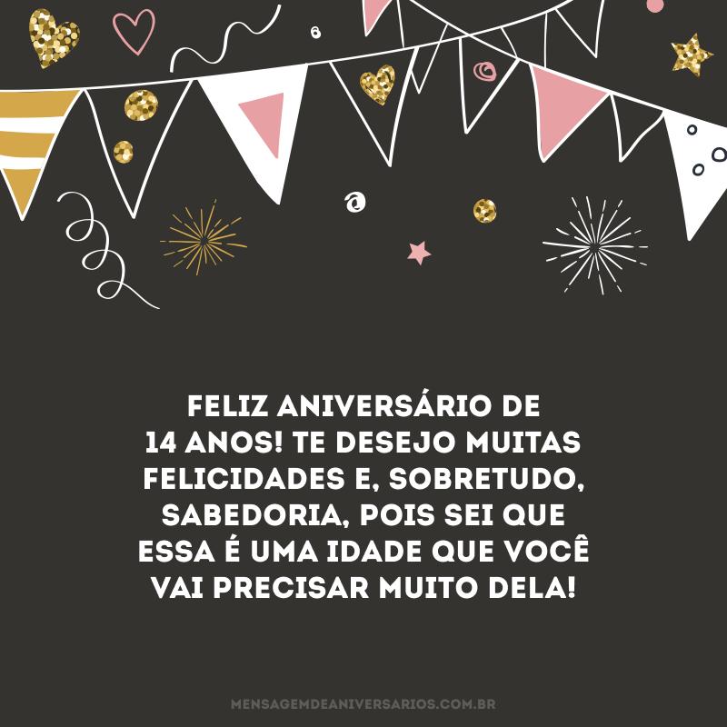 Feliz aniversário de 14 anos! Te desejo muitas felicidades e, sobretudo, sabedoria, pois sei que essa é uma idade que você vai precisar muito dela!