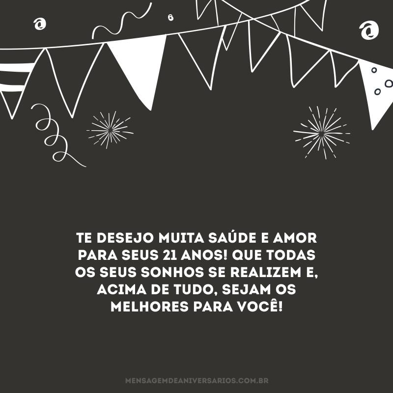 Te desejo muita saúde e amor para seus 21 anos! Que todas os seus sonhos se realizem e, acima de tudo, sejam os melhores para você!