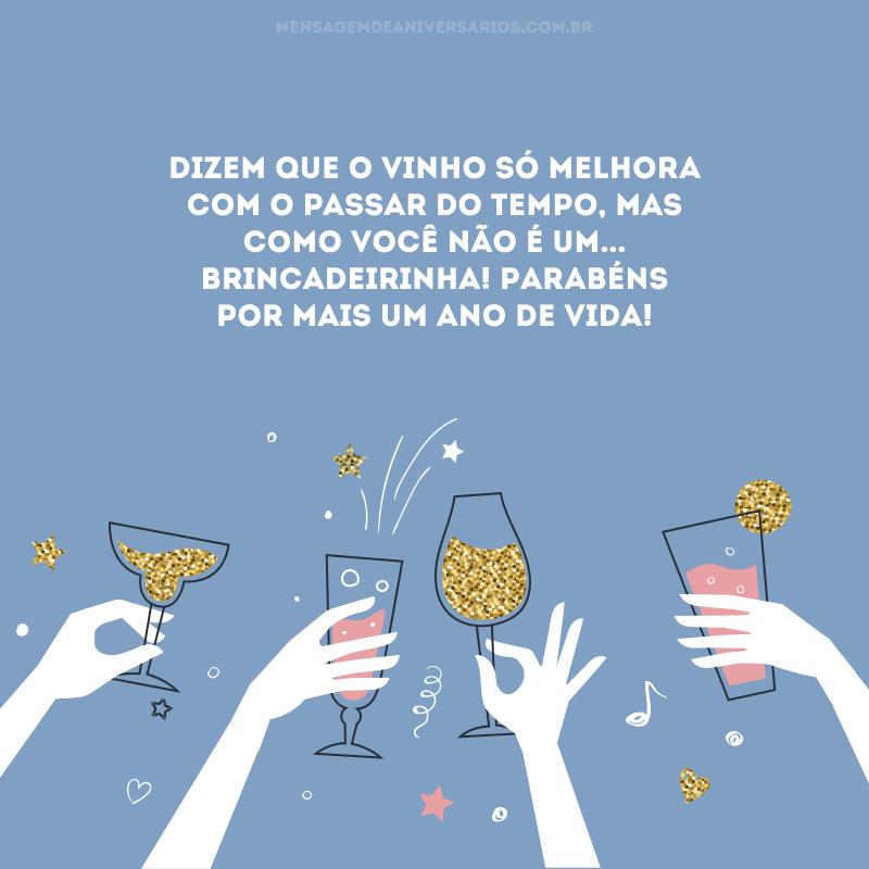Dizem que o vinho só melhora com o passar do tempo, mas como você não é um... Brincadeirinha! Parabéns por mais um ano de vida!
