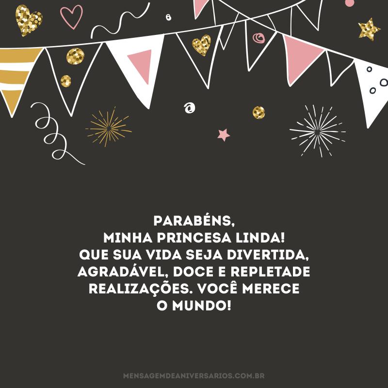 Parabéns, minha princesa linda! Que sua vida seja divertida, agradável, doce e repleta de realizações. Você merece o mundo!